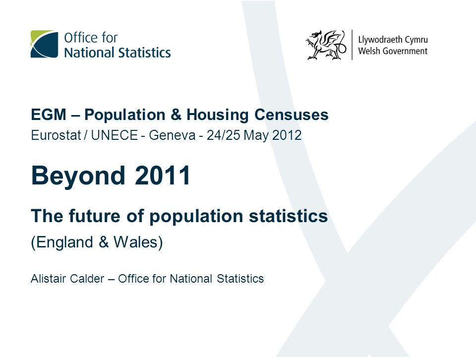 EGM – Population & Housing Censuses Eurostat / UNECE - Geneva - 24/25 May 2012 Beyond 2011 The future of population statistics (England & Wales) Alistair Calder – Office for National Statistics