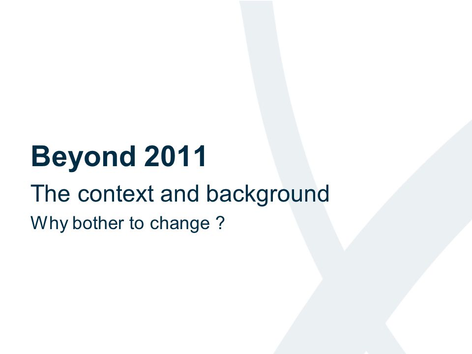 Beyond 2011 The context and background Why bother to change
