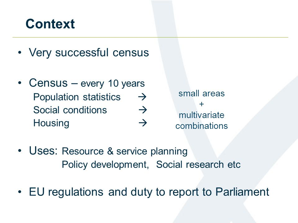 Context Very successful census Census – every 10 years Population statistics  Social conditions  Housing  Uses: Resource & service planning Policy development, Social research etc EU regulations and duty to report to Parliament small areas + multivariate combinations