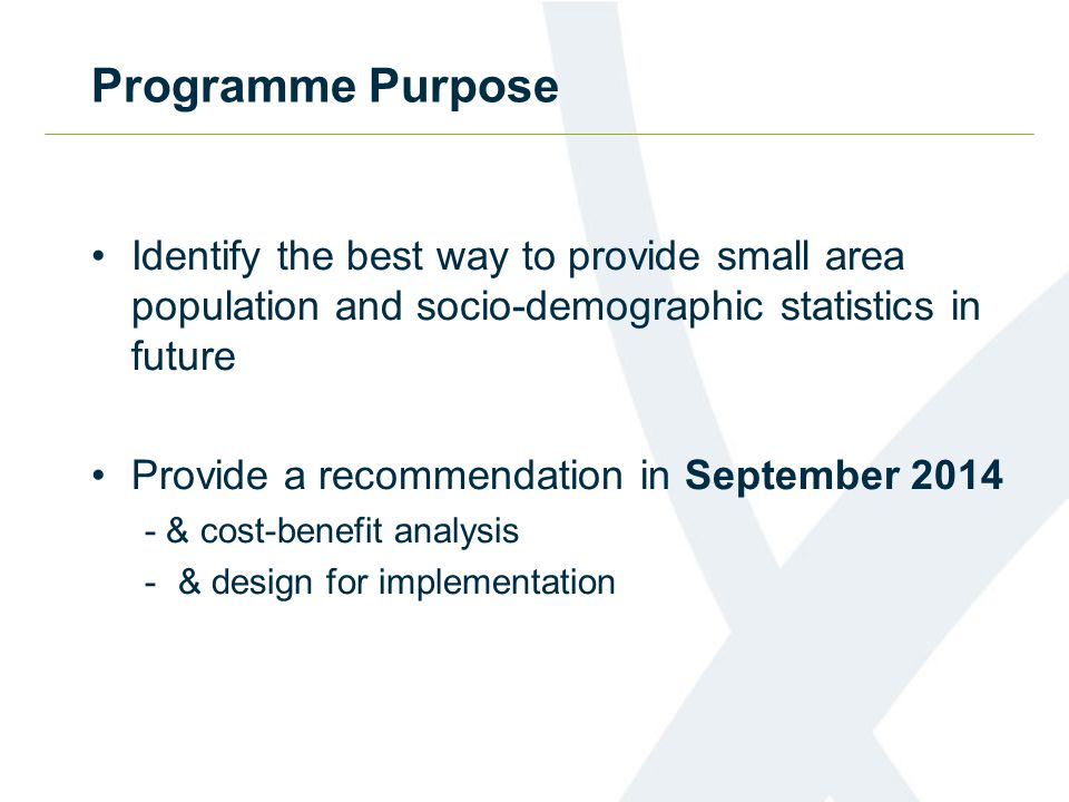 Programme Purpose Identify the best way to provide small area population and socio-demographic statistics in future Provide a recommendation in September & cost-benefit analysis -& design for implementation