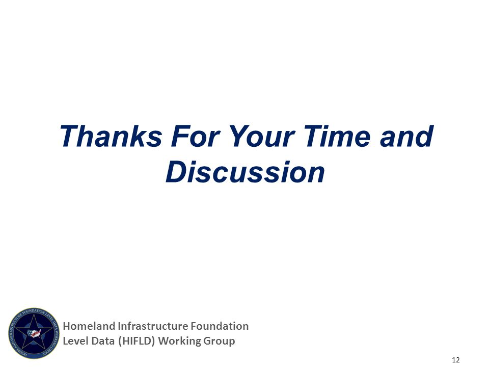 Thanks For Your Time and Discussion 12 Homeland Infrastructure Foundation Level Data (HIFLD) Working Group