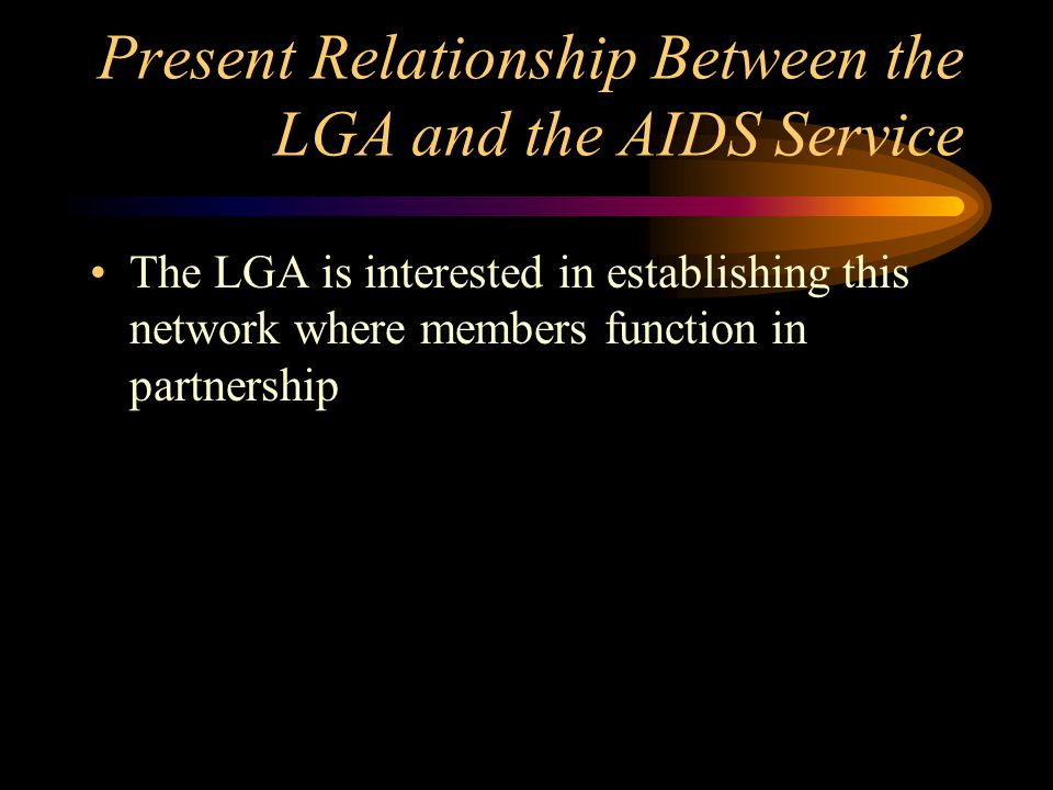 Present Relationship Between the LGA and the AIDS Service Till recently their relationship was merely on giving permission for operation But with the increasing visible impacts of HIV/AIDS an informal relationship was established ( referring employees to services) A network called AAAN is now established where NGOs and LGAs are welcomed to be members