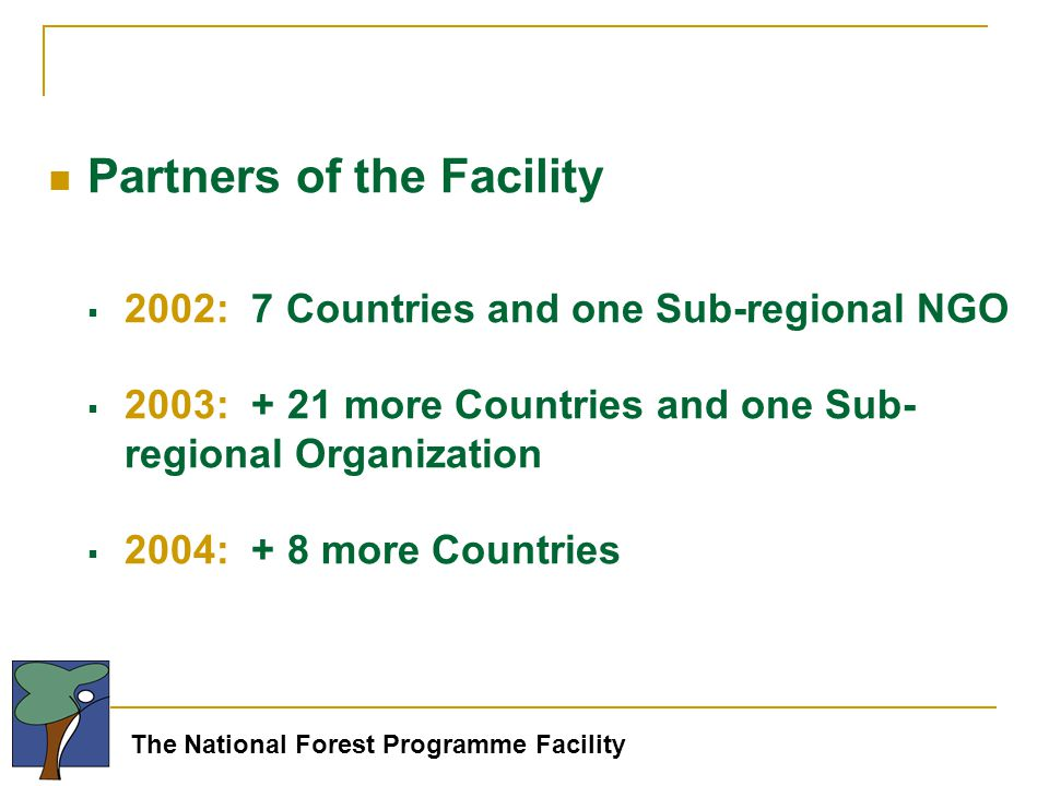 The National Forest Programme Facility Partners of the Facility  2002: 7 Countries and one Sub-regional NGO  2003: + 21 more Countries and one Sub- regional Organization  2004: + 8 more Countries