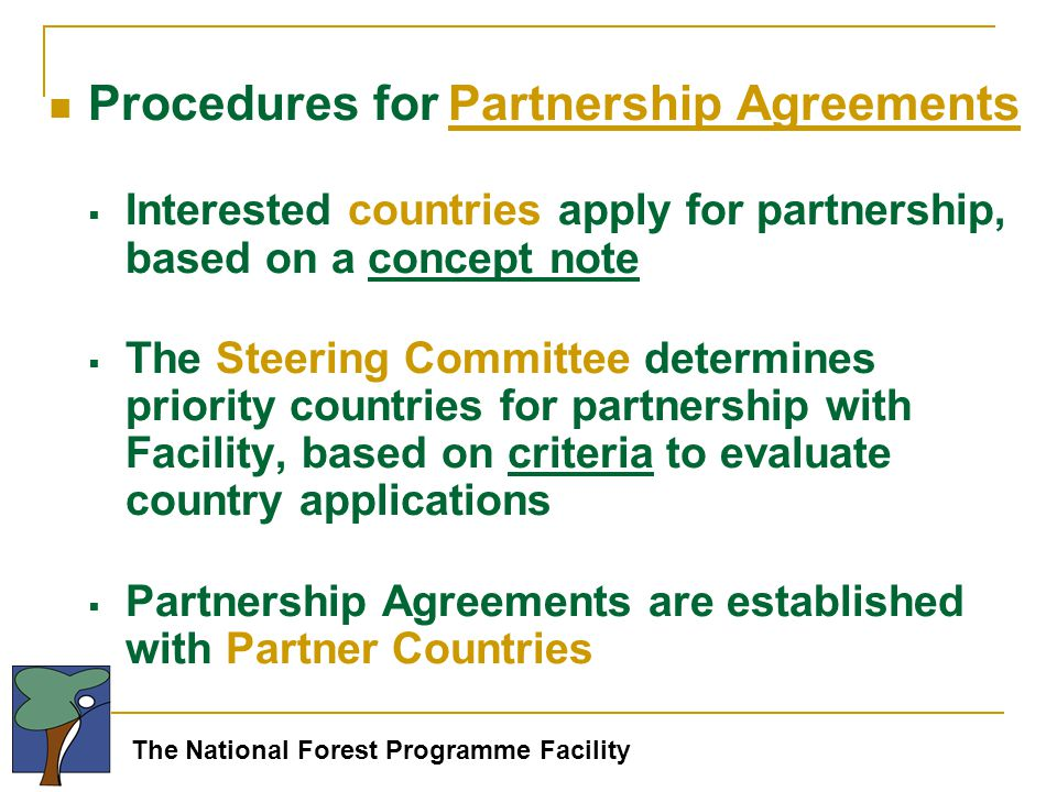 The National Forest Programme Facility Procedures for Partnership Agreements  Interested countries apply for partnership, based on a concept note  The Steering Committee determines priority countries for partnership with Facility, based on criteria to evaluate country applications  Partnership Agreements are established with Partner Countries