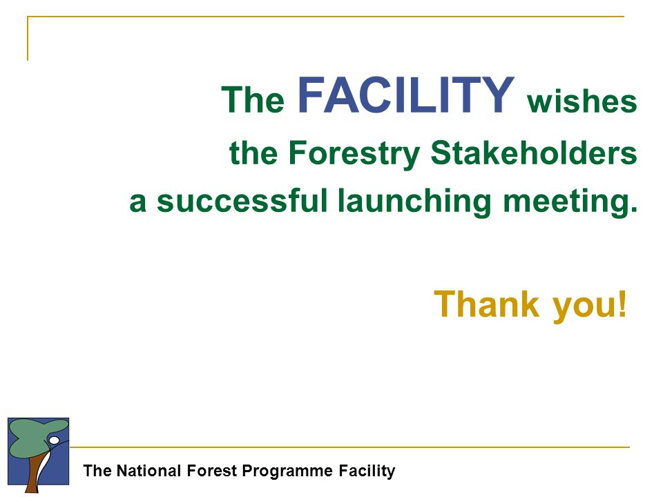 The National Forest Programme Facility The FACILITY wishes the Forestry Stakeholders a successful launching meeting.