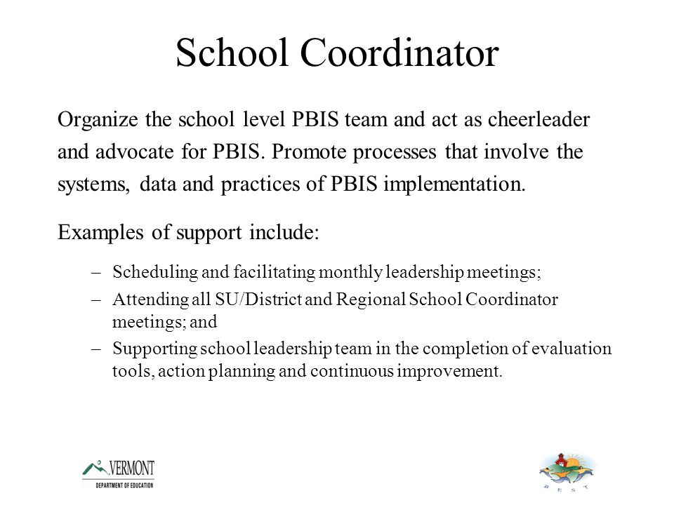 School Coordinator Organize the school level PBIS team and act as cheerleader and advocate for PBIS.