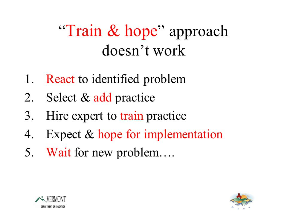 Train & hope approach doesn't work 1.React to identified problem 2.Select & add practice 3.Hire expert to train practice 4.Expect & hope for implementation 5.Wait for new problem….