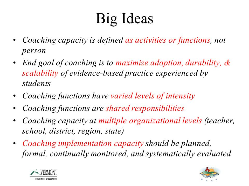 Big Ideas Coaching capacity is defined as activities or functions, not person End goal of coaching is to maximize adoption, durability, & scalability of evidence-based practice experienced by students Coaching functions have varied levels of intensity Coaching functions are shared responsibilities Coaching capacity at multiple organizational levels (teacher, school, district, region, state) Coaching implementation capacity should be planned, formal, continually monitored, and systematically evaluated