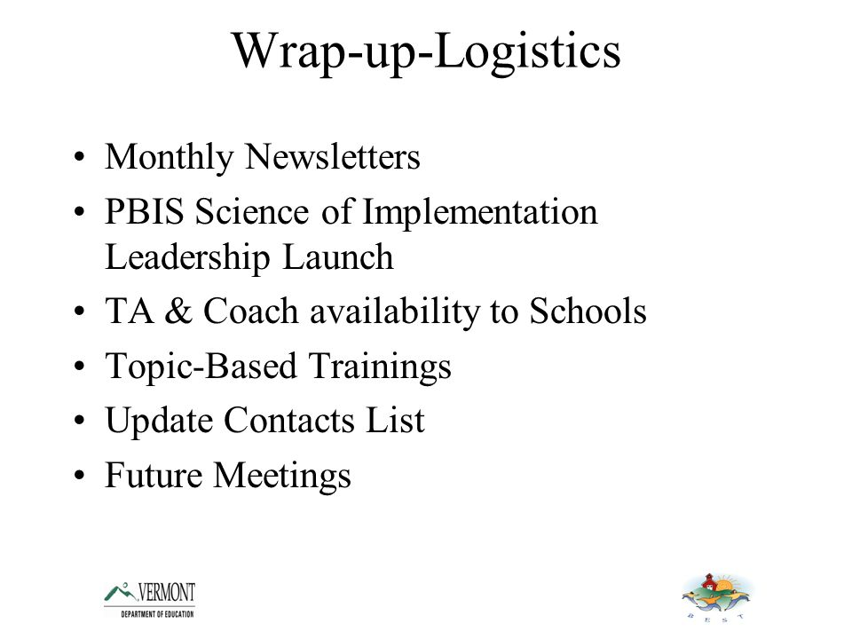 Wrap-up-Logistics Monthly Newsletters PBIS Science of Implementation Leadership Launch TA & Coach availability to Schools Topic-Based Trainings Update Contacts List Future Meetings