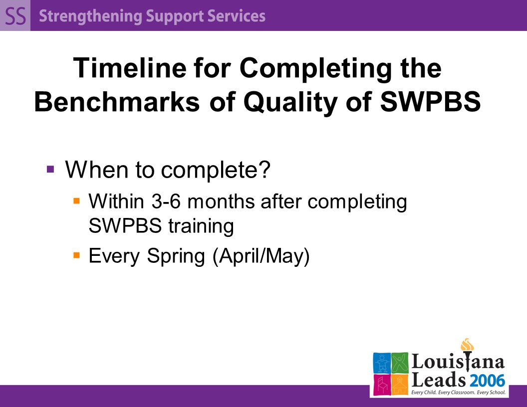 Timeline for Completing the Benchmarks of Quality of SWPBS  When to complete.