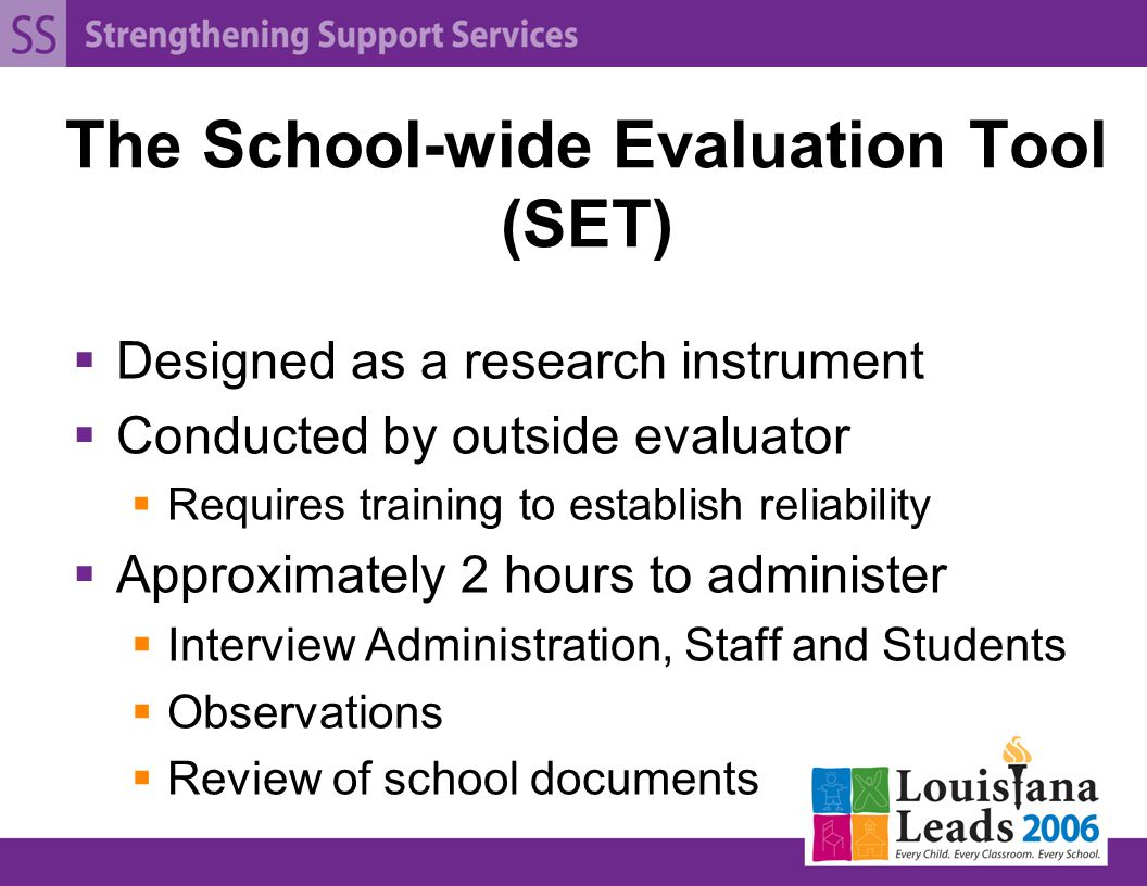 The School-wide Evaluation Tool (SET)  Designed as a research instrument  Conducted by outside evaluator  Requires training to establish reliability  Approximately 2 hours to administer  Interview Administration, Staff and Students  Observations  Review of school documents