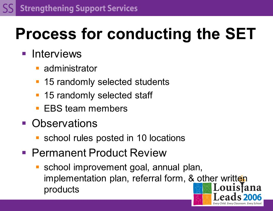 Process for conducting the SET  Interviews  administrator  15 randomly selected students  15 randomly selected staff  EBS team members  Observations  school rules posted in 10 locations  Permanent Product Review  school improvement goal, annual plan, implementation plan, referral form, & other written products