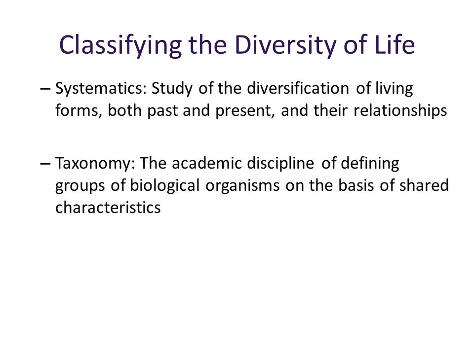 Classifying the Diversity of Life – Systematics: Study of the diversification of living forms, both past and present, and their relationships – Taxonomy: The academic discipline of defining groups of biological organisms on the basis of shared characteristics