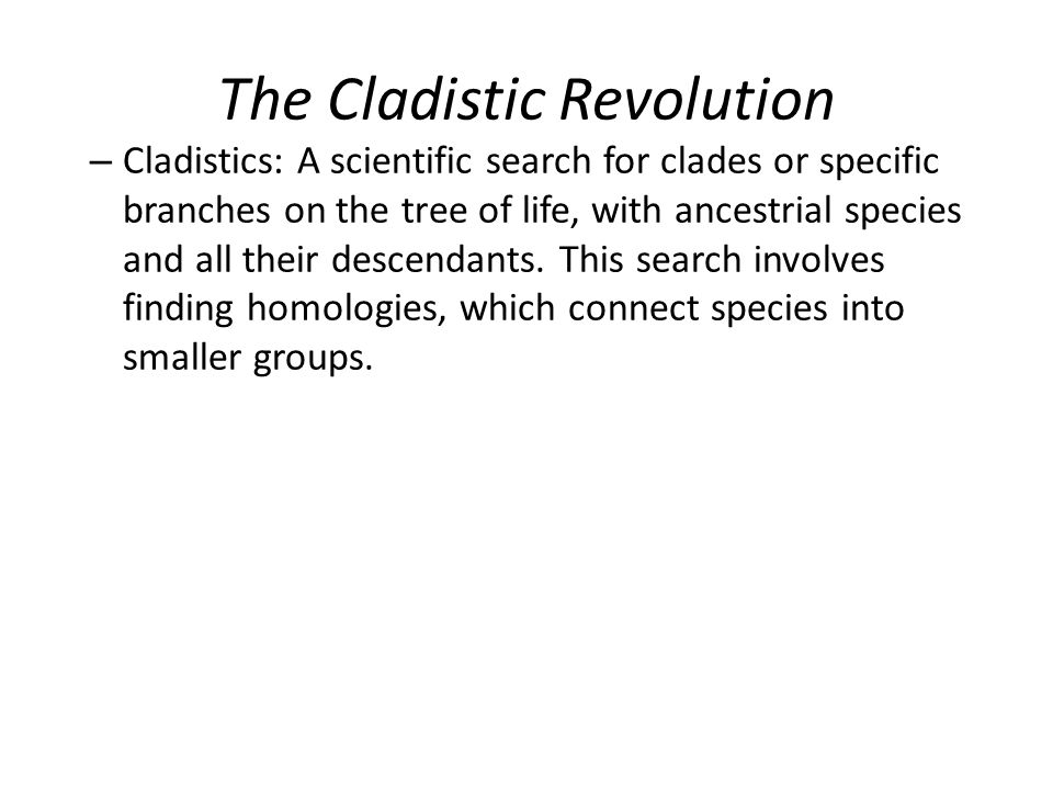 The Cladistic Revolution – Cladistics: A scientific search for clades or specific branches on the tree of life, with ancestrial species and all their descendants.