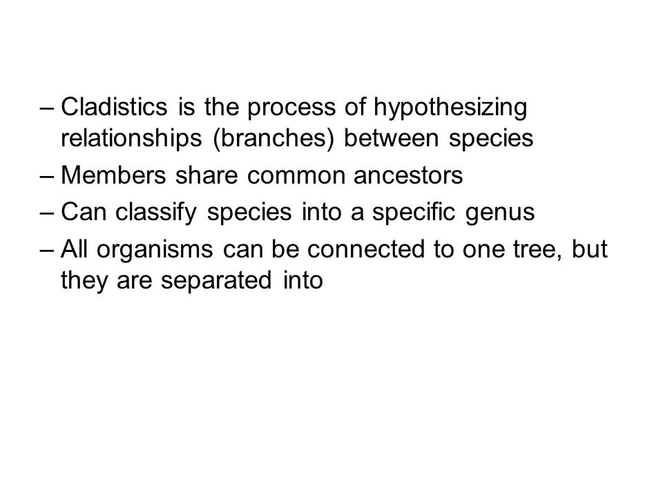 –Cladistics is the process of hypothesizing relationships (branches) between species –Members share common ancestors –Can classify species into a specific genus –All organisms can be connected to one tree, but they are separated into