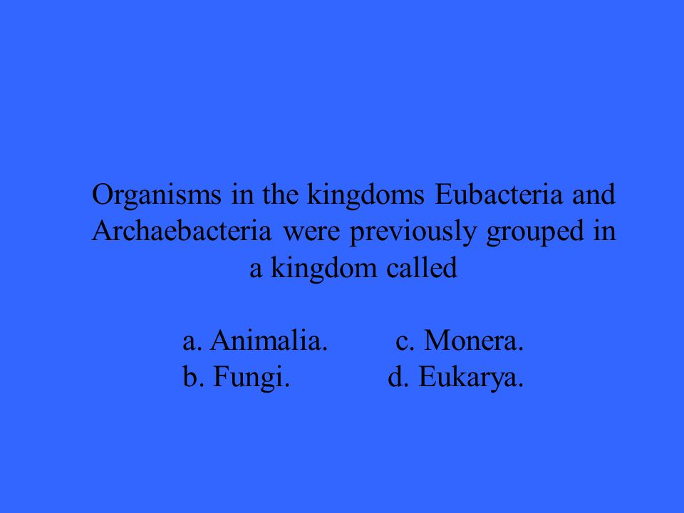 Organisms in the kingdoms Eubacteria and Archaebacteria were previously grouped in a kingdom called a.