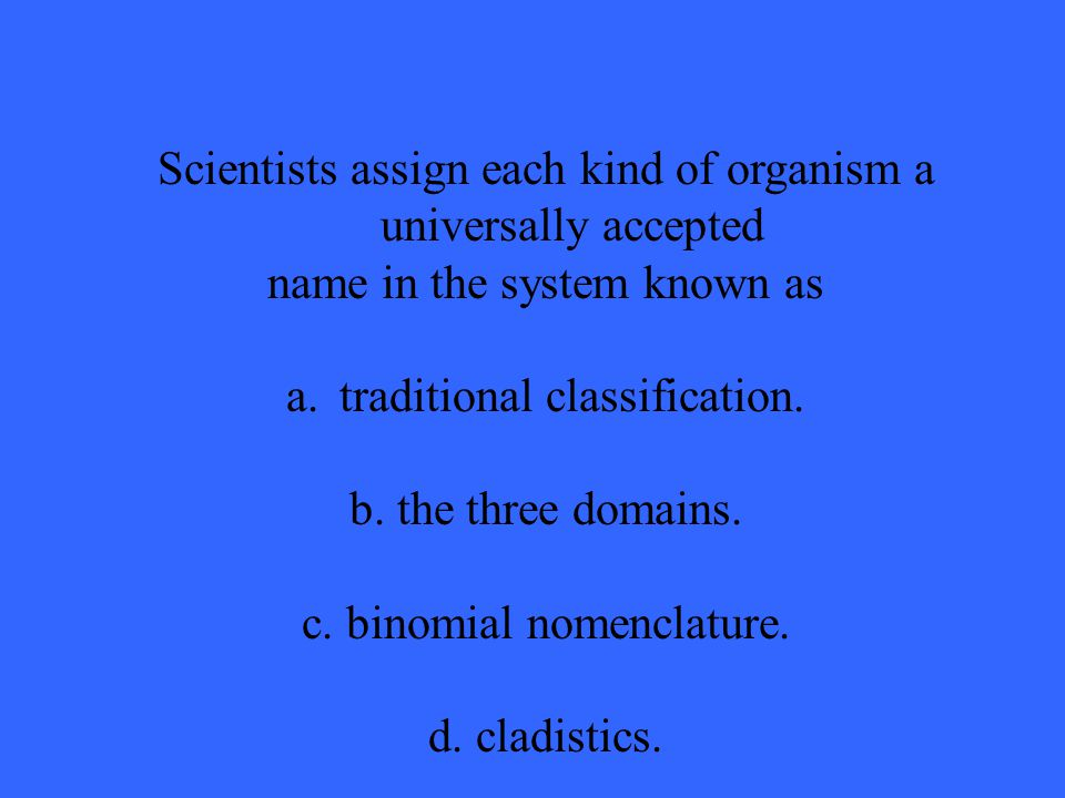 Scientists assign each kind of organism a universally accepted name in the system known as a.traditional classification.