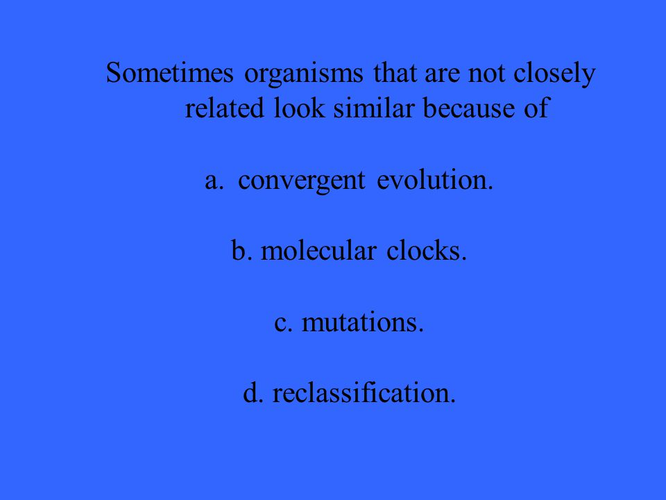 Sometimes organisms that are not closely related look similar because of a.convergent evolution.