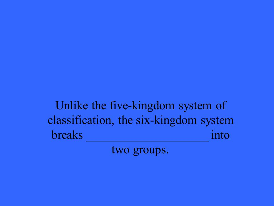 Unlike the five-kingdom system of classification, the six-kingdom system breaks ____________________ into two groups.
