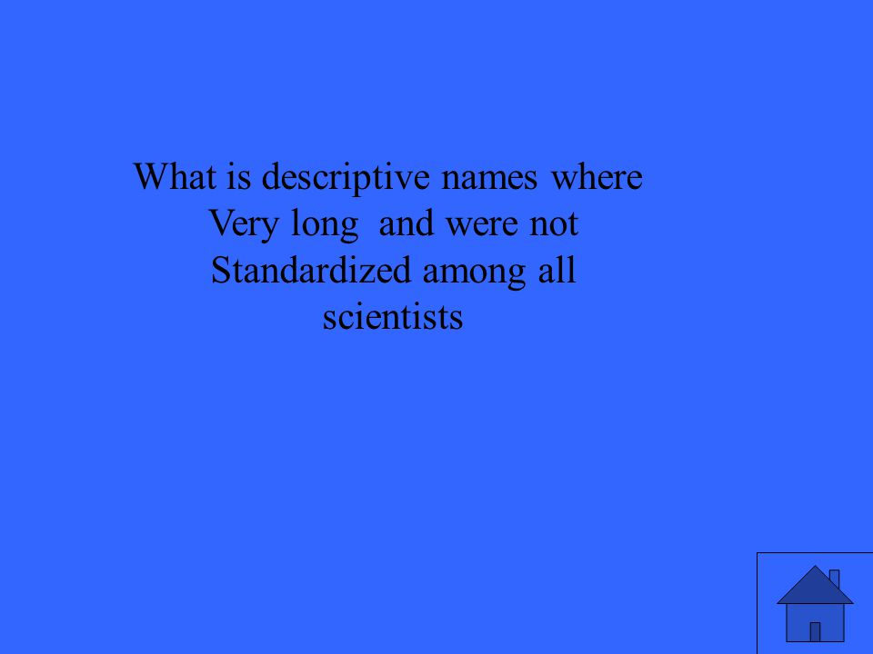 What is descriptive names where Very long and were not Standardized among all scientists