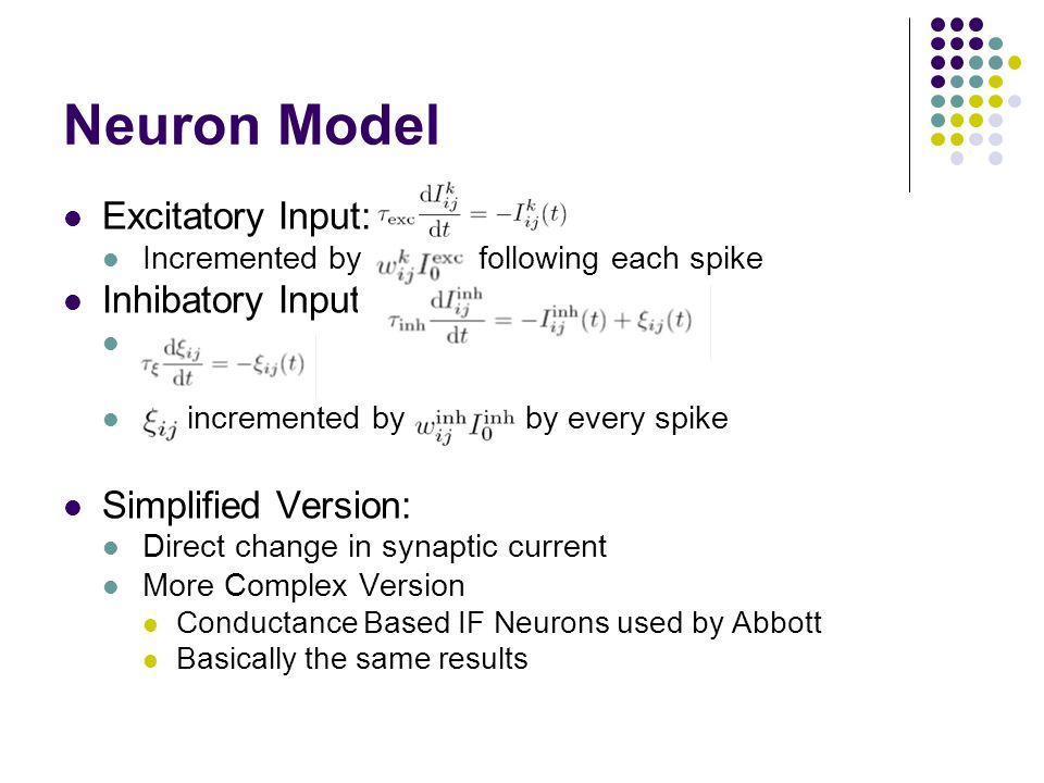 Neuron Model Excitatory Input: Incremented by following each spike Inhibatory Input: incremented by by every spike Simplified Version: Direct change in synaptic current More Complex Version Conductance Based IF Neurons used by Abbott Basically the same results