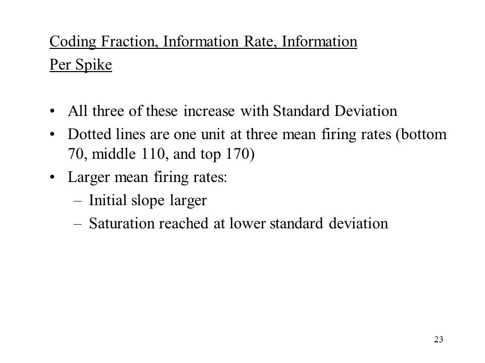 23 Coding Fraction, Information Rate, Information Per Spike All three of these increase with Standard Deviation Dotted lines are one unit at three mean firing rates (bottom 70, middle 110, and top 170) Larger mean firing rates: –Initial slope larger –Saturation reached at lower standard deviation
