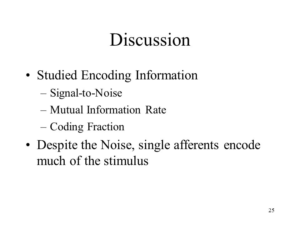 25 Discussion Studied Encoding Information –Signal-to-Noise –Mutual Information Rate –Coding Fraction Despite the Noise, single afferents encode much of the stimulus