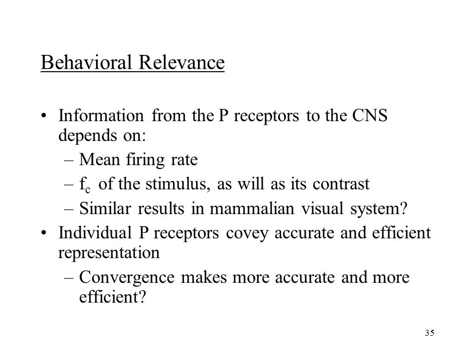 35 Behavioral Relevance Information from the P receptors to the CNS depends on: –Mean firing rate –f c of the stimulus, as will as its contrast –Similar results in mammalian visual system.