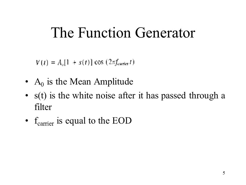 5 The Function Generator A 0 is the Mean Amplitude s(t) is the white noise after it has passed through a filter f carrier is equal to the EOD
