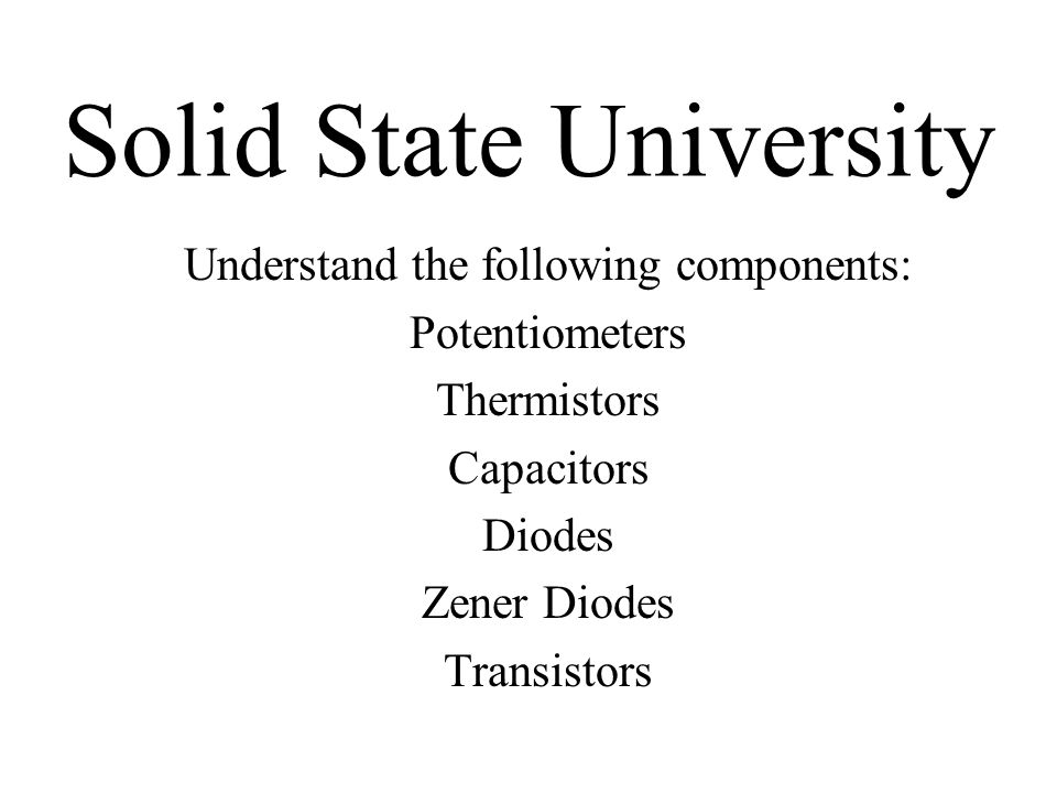 Solid State University Understand the following components: Potentiometers Thermistors Capacitors Diodes Zener Diodes Transistors