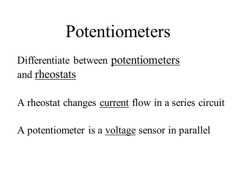 Potentiometers Differentiate between potentiometers and rheostats A rheostat changes current flow in a series circuit A potentiometer is a voltage sensor in parallel