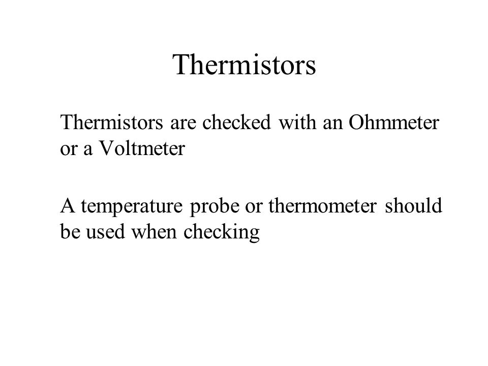 Thermistors Thermistors are checked with an Ohmmeter or a Voltmeter A temperature probe or thermometer should be used when checking