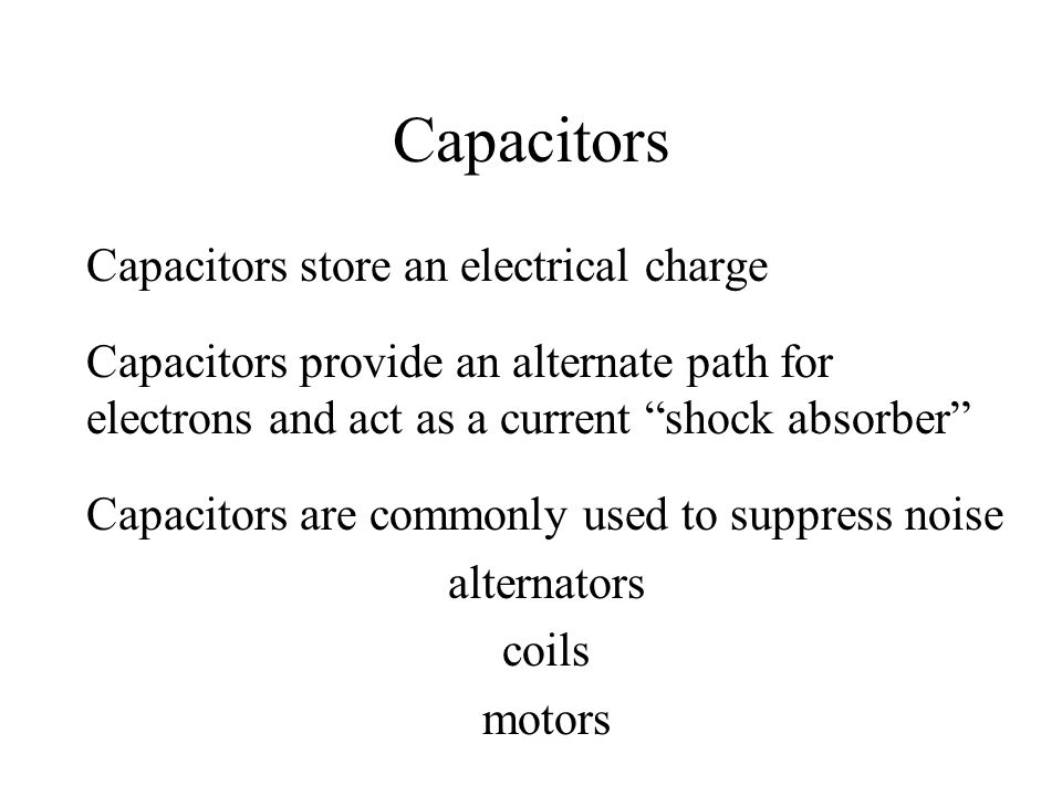 Capacitors Capacitors store an electrical charge Capacitors provide an alternate path for electrons and act as a current shock absorber Capacitors are commonly used to suppress noise alternators coils motors
