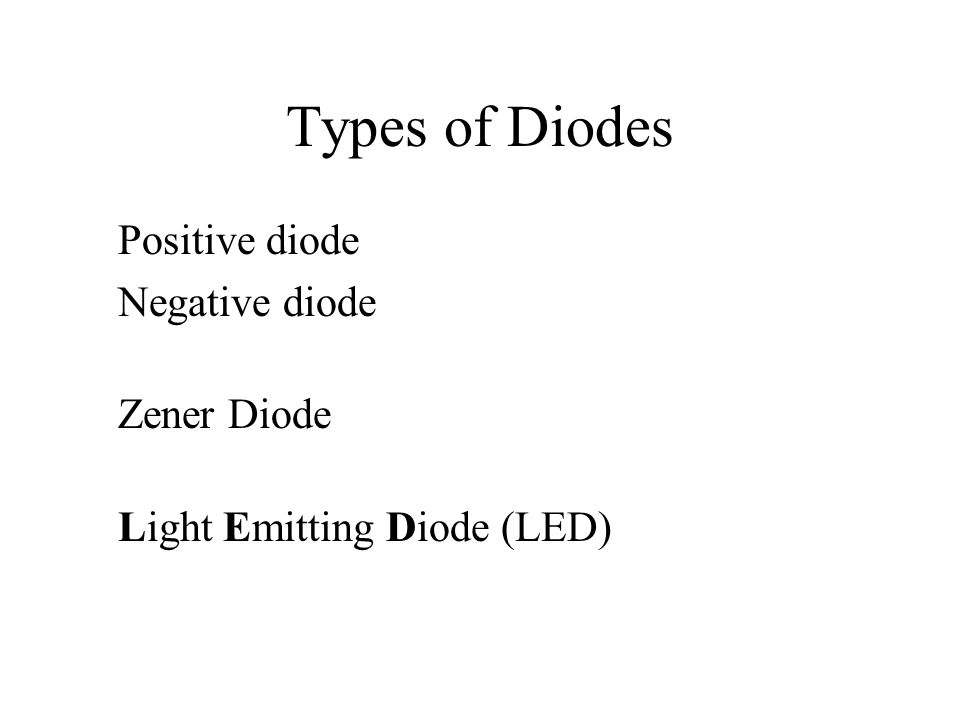 Types of Diodes Positive diode Negative diode Zener Diode Light Emitting Diode (LED)