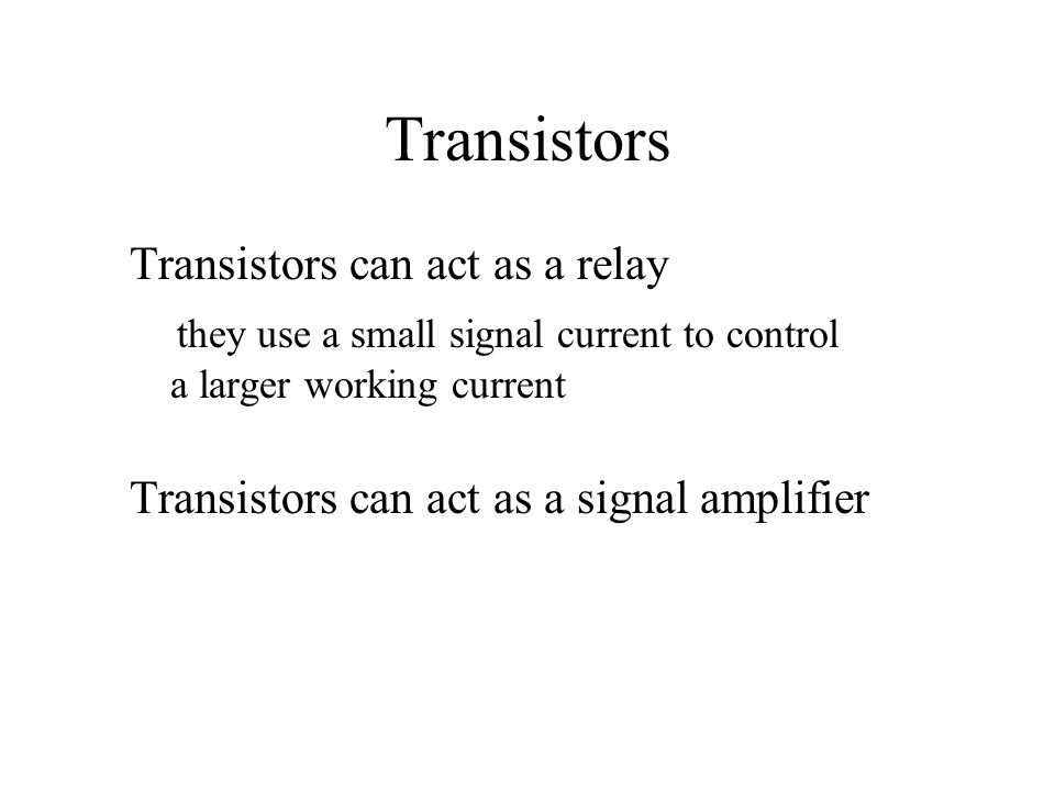 Transistors Transistors can act as a relay they use a small signal current to control a larger working current Transistors can act as a signal amplifier