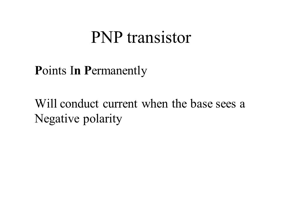 PNP transistor Points In Permanently Will conduct current when the base sees a Negative polarity