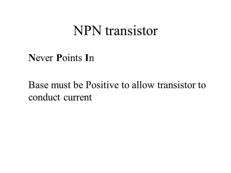 NPN transistor Never Points In Base must be Positive to allow transistor to conduct current