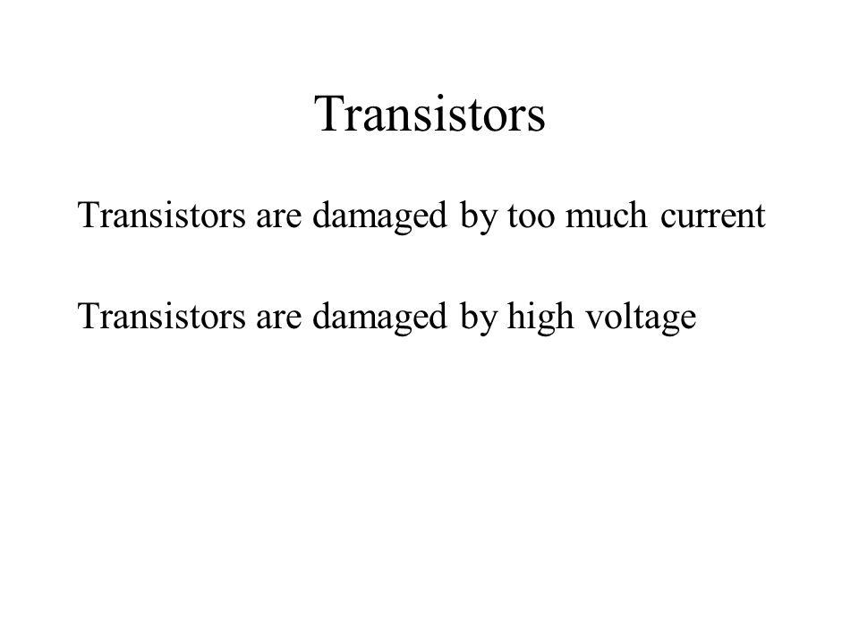 Transistors Transistors are damaged by too much current Transistors are damaged by high voltage