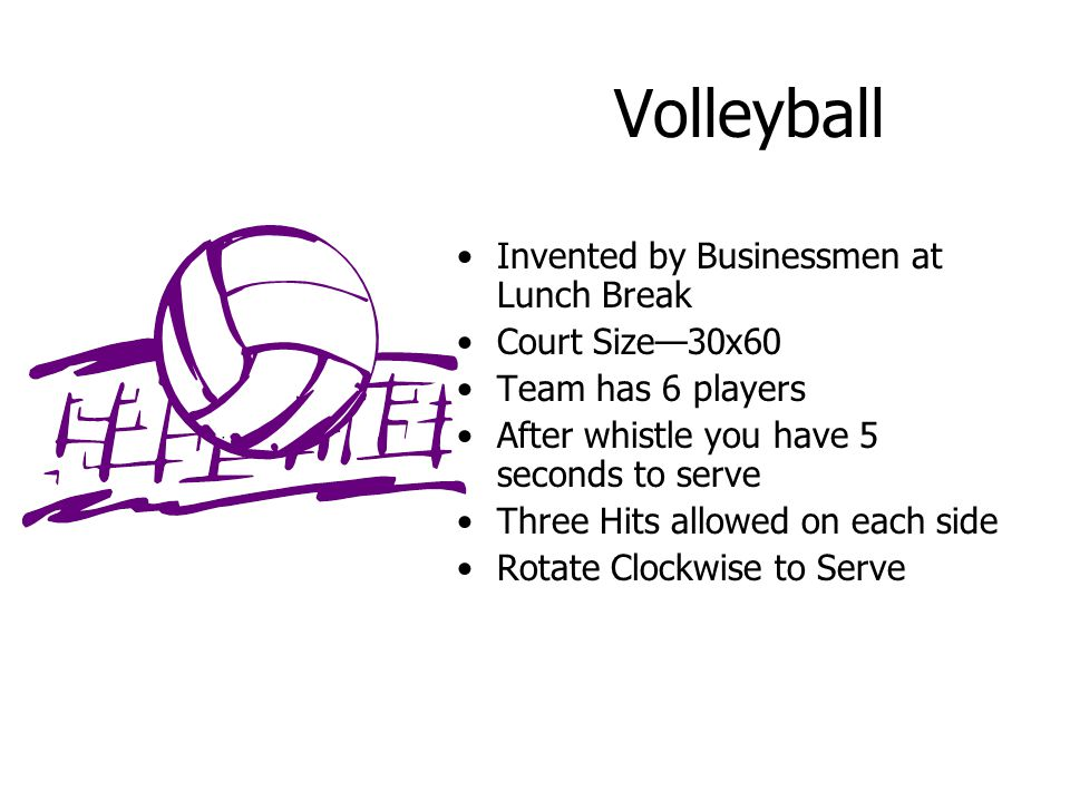 Volleyball Invented by Businessmen at Lunch Break Court Size—30x60 Team has 6 players After whistle you have 5 seconds to serve Three Hits allowed on each side Rotate Clockwise to Serve