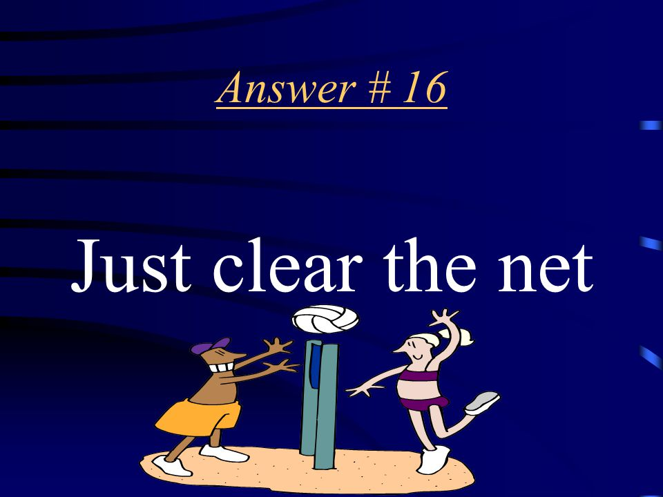 Question # 16 When YOU serve the ball should you just clear the net OR aim as high as you can