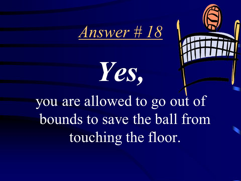 Question # 18 Are YOU allowed to be out of bounds to save a ball from touching the floor