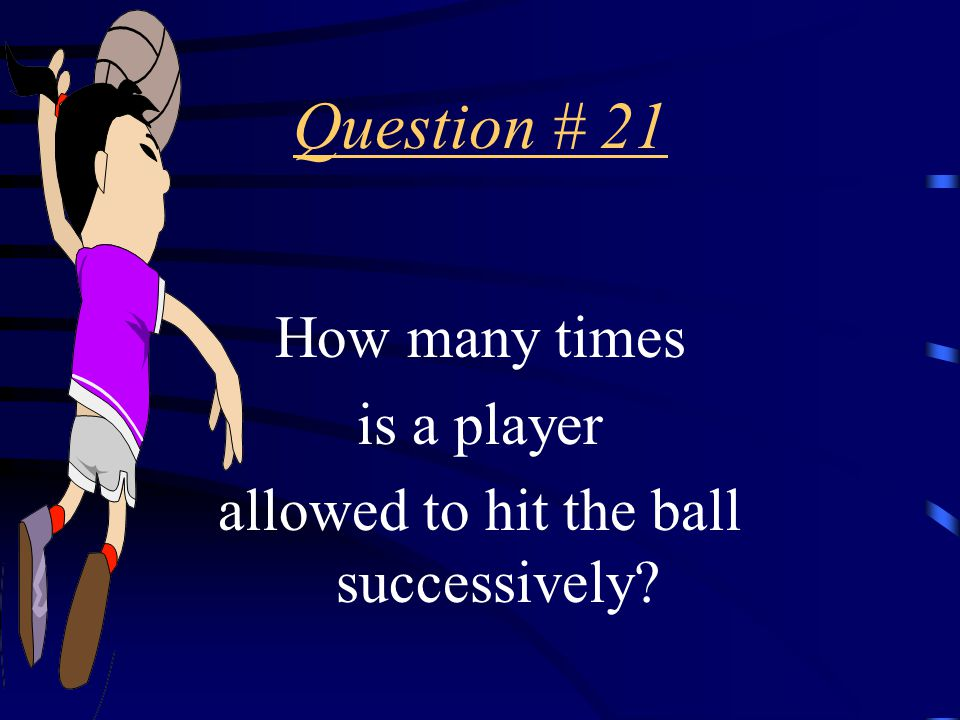Answer # 20 The ball MUST be returned on the THIRD hit.