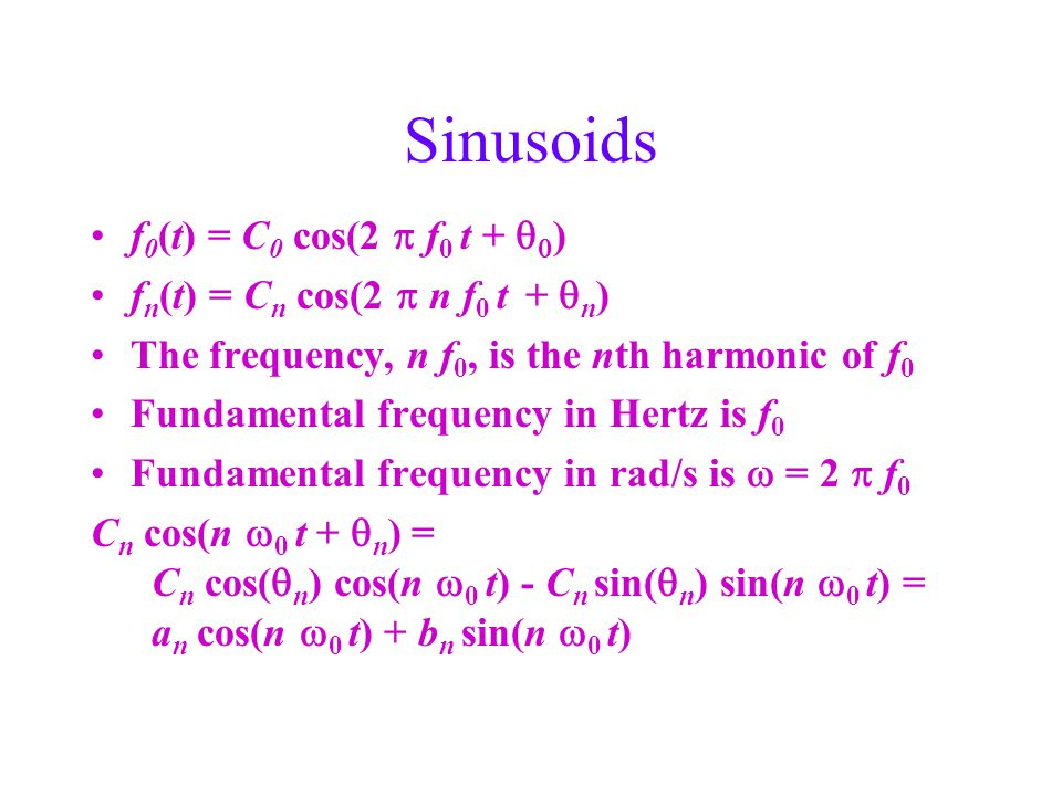 Sinusoids f 0 (t) = C 0 cos(2  f 0 t +   ) f n (t) = C n cos(2  n f 0 t +  n ) The frequency, n f 0, is the nth harmonic of f 0 Fundamental frequency in Hertz is f 0 Fundamental frequency in rad/s is  = 2  f 0 C n cos(n  0 t +  n ) = C n cos(  n ) cos(n  0 t) - C n sin(  n ) sin(n  0 t) = a n cos(n  0 t) + b n sin(n  0 t)
