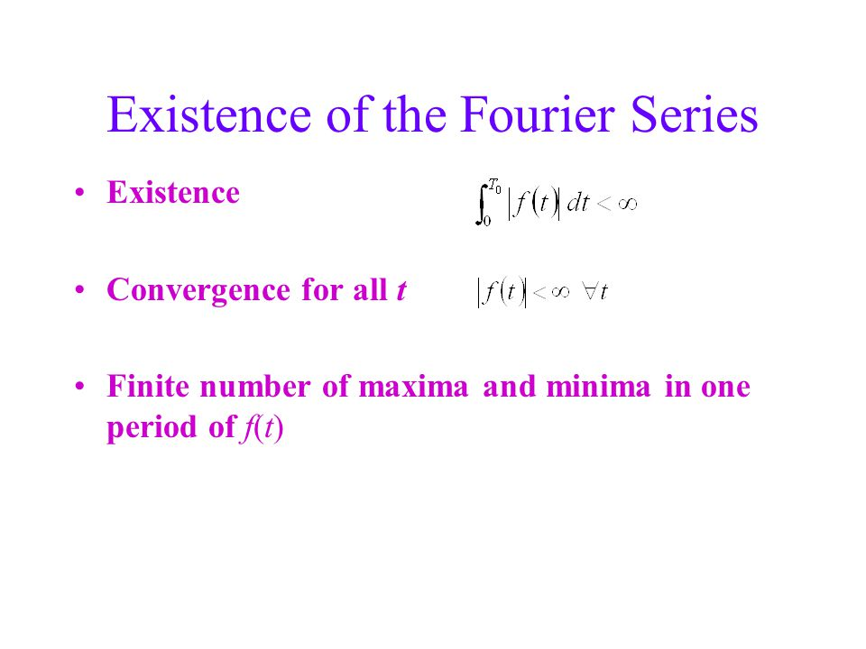 Existence of the Fourier Series Existence Convergence for all t Finite number of maxima and minima in one period of f(t)