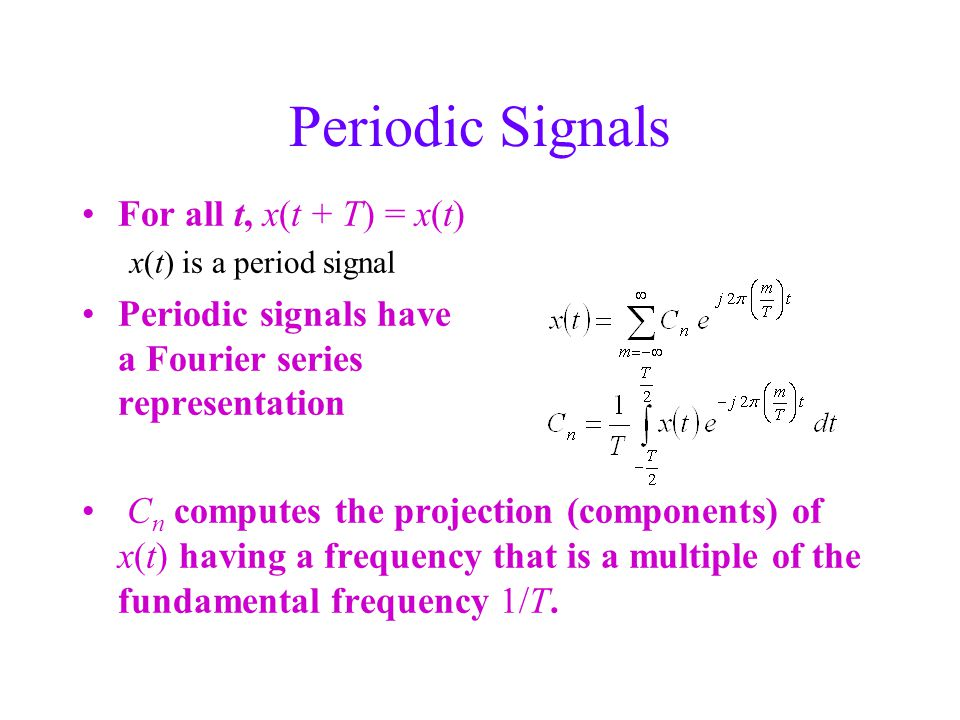 Periodic Signals For all t, x(t + T) = x(t) x(t) is a period signal Periodic signals have a Fourier series representation C n computes the projection (components) of x(t) having a frequency that is a multiple of the fundamental frequency 1/T.