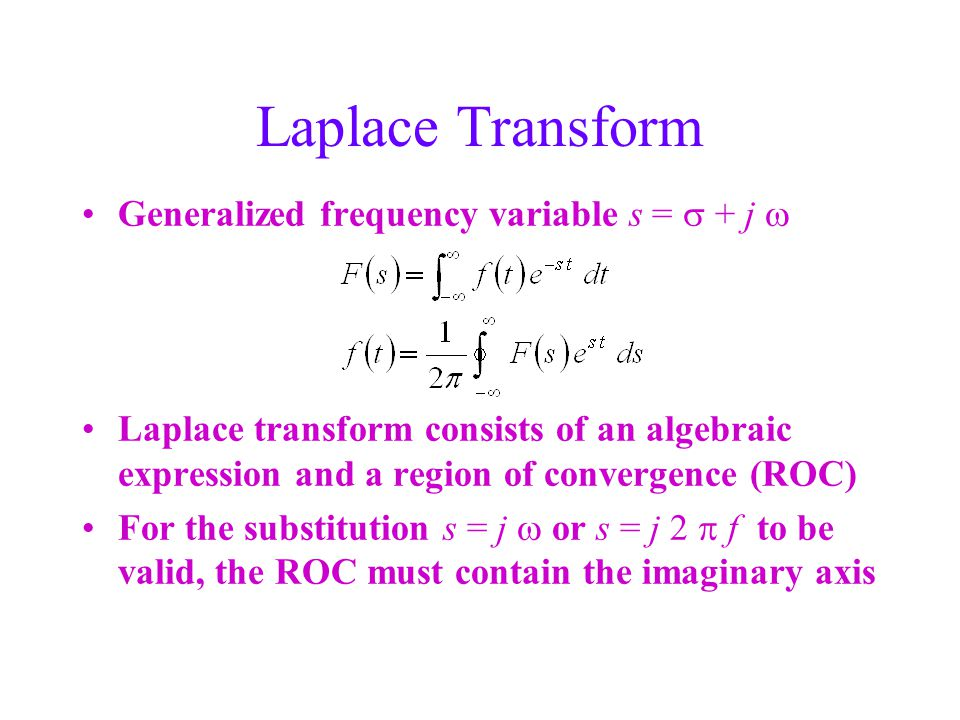 Laplace Transform Generalized frequency variable s =  + j  Laplace transform consists of an algebraic expression and a region of convergence (ROC) For the substitution s = j  or s = j 2  f to be valid, the ROC must contain the imaginary axis