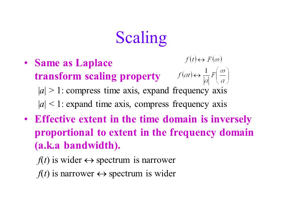 Scaling Same as Laplace transform scaling property |a| > 1: compress time axis, expand frequency axis |a| < 1: expand time axis, compress frequency axis Effective extent in the time domain is inversely proportional to extent in the frequency domain (a.k.a bandwidth).