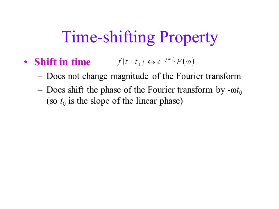 Time-shifting Property Shift in time –Does not change magnitude of the Fourier transform –Does shift the phase of the Fourier transform by -  t 0 (so t 0 is the slope of the linear phase)