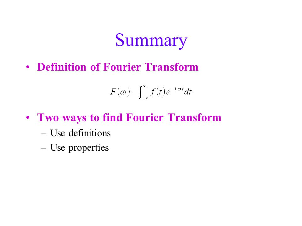 Summary Definition of Fourier Transform Two ways to find Fourier Transform –Use definitions –Use properties