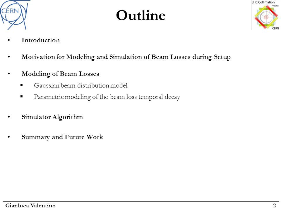 Outline Gianluca Valentino2 Introduction Motivation for Modeling and Simulation of Beam Losses during Setup Modeling of Beam Losses  Gaussian beam distribution model  Parametric modeling of the beam loss temporal decay Simulator Algorithm Summary and Future Work